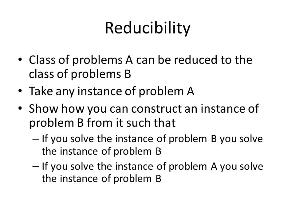 Reducibility Class of problems A can be reduced to the class of problems B Take any instance of problem A Show how you can construct an instance of problem B from it such that – If you solve the instance of problem B you solve the instance of problem B – If you solve the instance of problem A you solve the instance of problem B