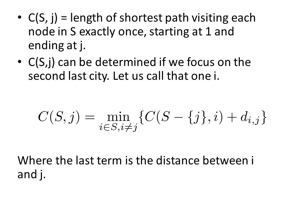 C(S, j) = length of shortest path visiting each node in S exactly once, starting at 1 and ending at j.