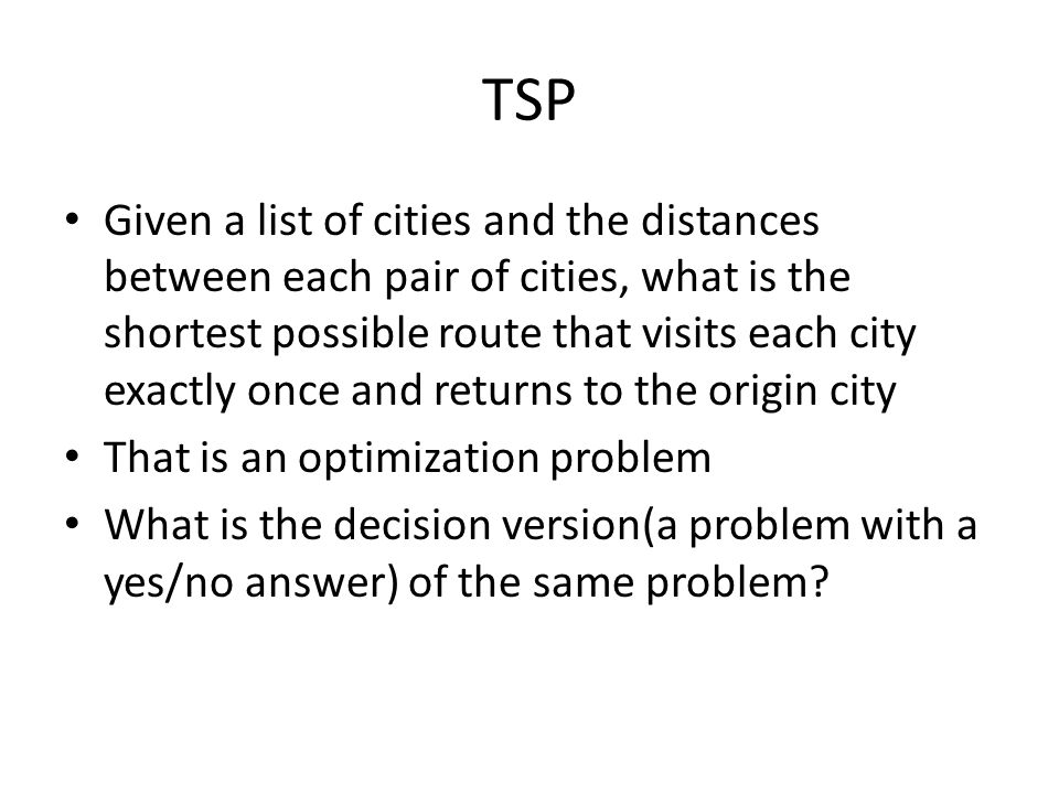 TSP Given a list of cities and the distances between each pair of cities, what is the shortest possible route that visits each city exactly once and returns to the origin city That is an optimization problem What is the decision version(a problem with a yes/no answer) of the same problem