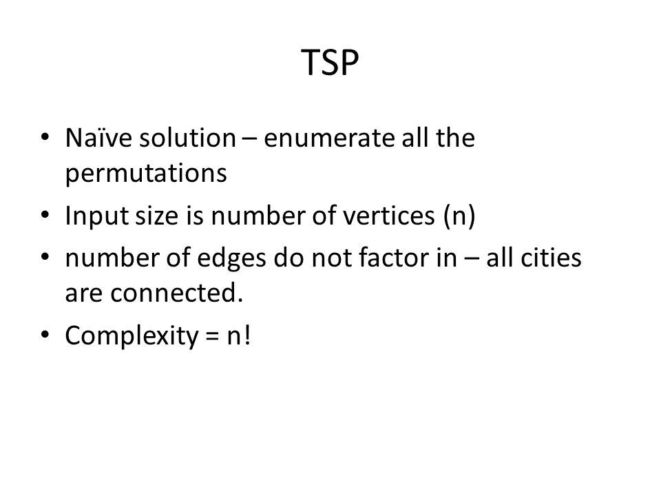 TSP Naïve solution – enumerate all the permutations Input size is number of vertices (n) number of edges do not factor in – all cities are connected.