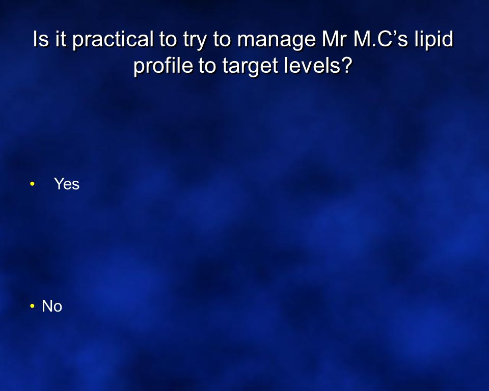 Is it practical to try to manage Mr M.C's lipid profile to target levels Yes No