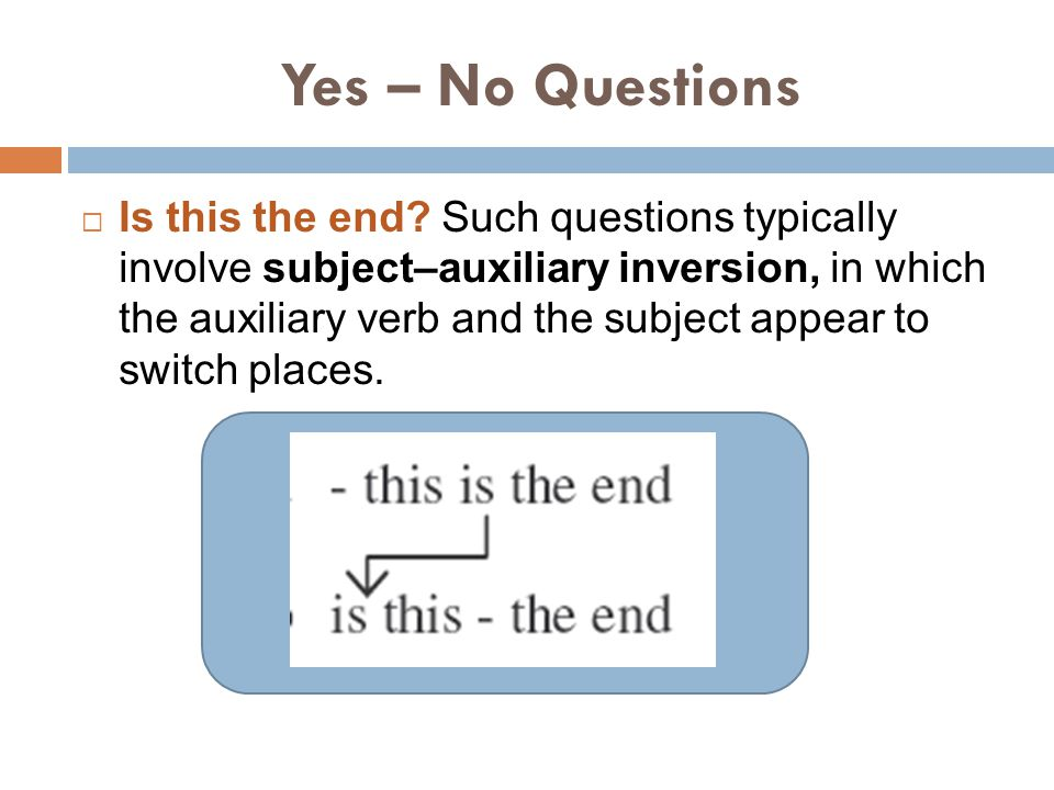Yes – No Questions  Is this the end? Such questions typically involve subject–auxiliary inversion, in which the auxiliary verb and the subject appear