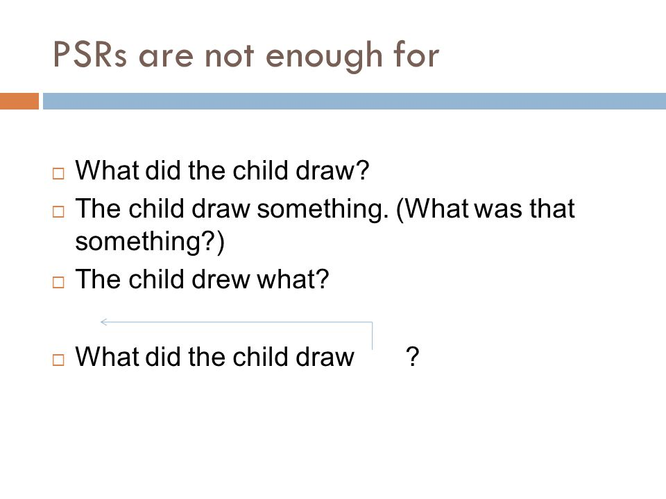 PSRs are not enough for  What did the child draw?  The child draw something. (What was that something?)  The child drew what?  What did the child