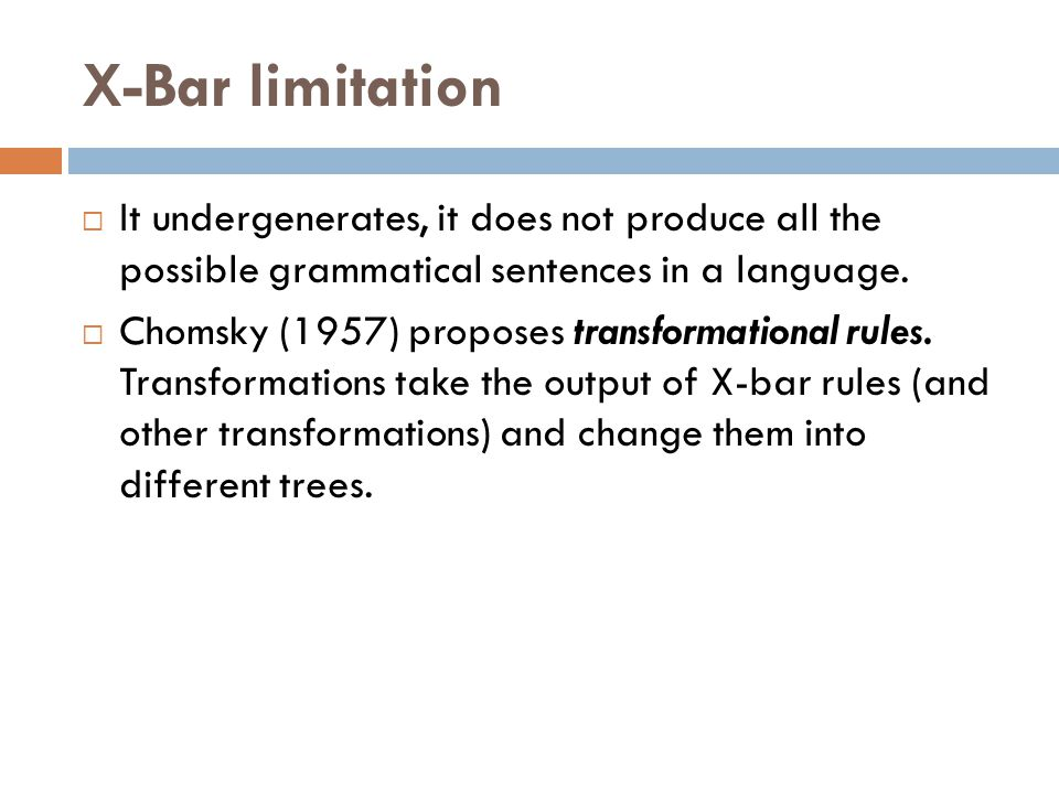 X-Bar limitation  It undergenerates, it does not produce all the possible grammatical sentences in a language.  Chomsky (1957) proposes transformati