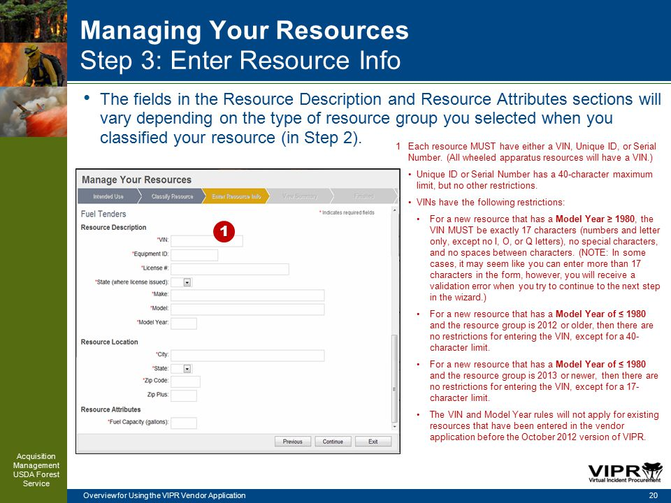 Overview for Using the VIPR Vendor Application Managing Your Resources Step 3: Enter Resource Info 20 Acquisition Management USDA Forest Service 1Each resource MUST have either a VIN, Unique ID, or Serial Number.