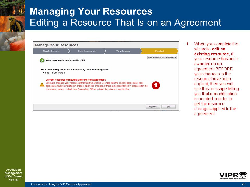 Overview for Using the VIPR Vendor Application Managing Your Resources Editing a Resource That Is on an Agreement 25 Acquisition Management USDA Forest Service 1 1When you complete the wizard to edit an existing resource, if your resource has been awarded on an agreement BEFORE your changes to the resource have been applied, then you will see this message telling you that a modification is needed in order to get the resource changes applied to the agreement.