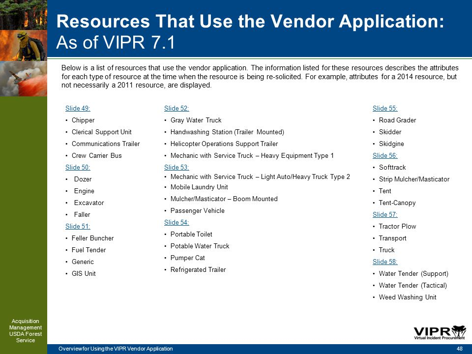 Overview for Using the VIPR Vendor Application Resources That Use the Vendor Application: As of VIPR 7.1 48 Acquisition Management USDA Forest Service Below is a list of resources that use the vendor application.