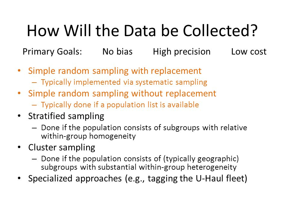 How Will the Data be Collected? Primary Goals: No bias High precision Low cost Simple random sampling with replacement – Typically implemented via sys