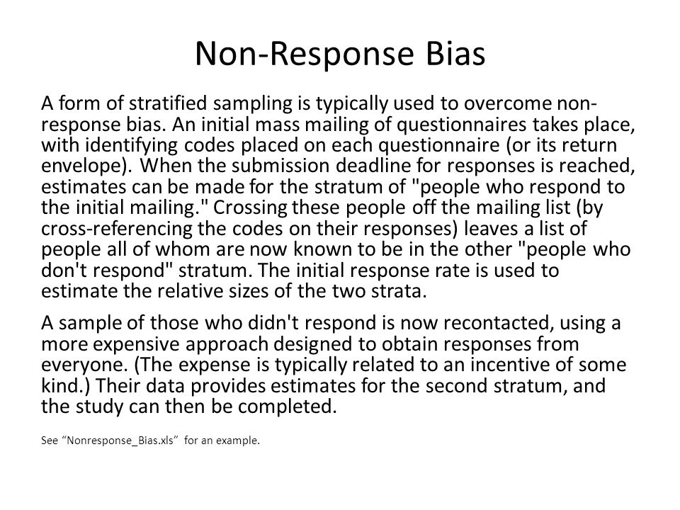 A form of stratified sampling is typically used to overcome non- response bias. An initial mass mailing of questionnaires takes place, with identifyin