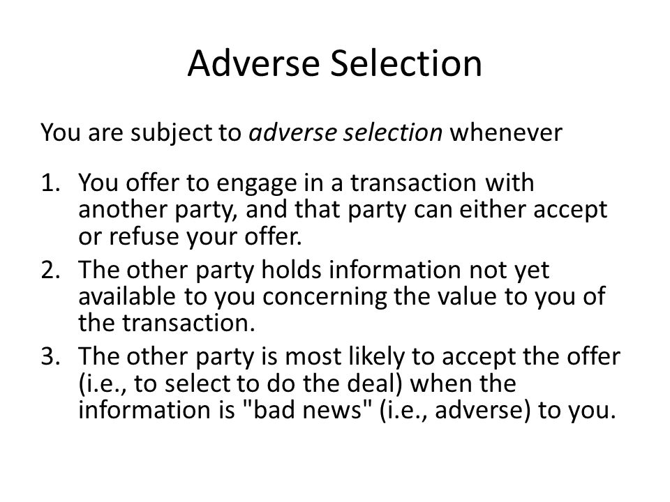 Adverse Selection You are subject to adverse selection whenever 1.You offer to engage in a transaction with another party, and that party can either a