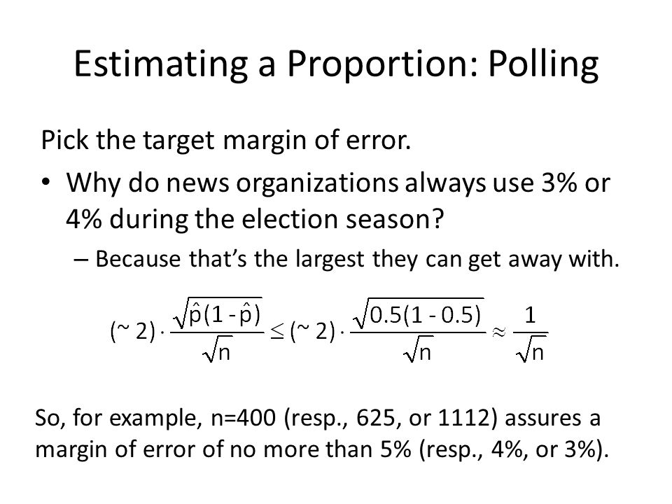 Estimating a Proportion: Polling Pick the target margin of error. Why do news organizations always use 3% or 4% during the election season? – Because