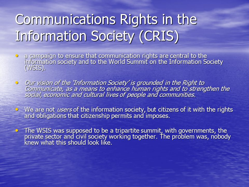 Communications Rights in the Information Society (CRIS) a campaign to ensure that communication rights are central to the information society and to the World Summit on the Information Society (WSIS).