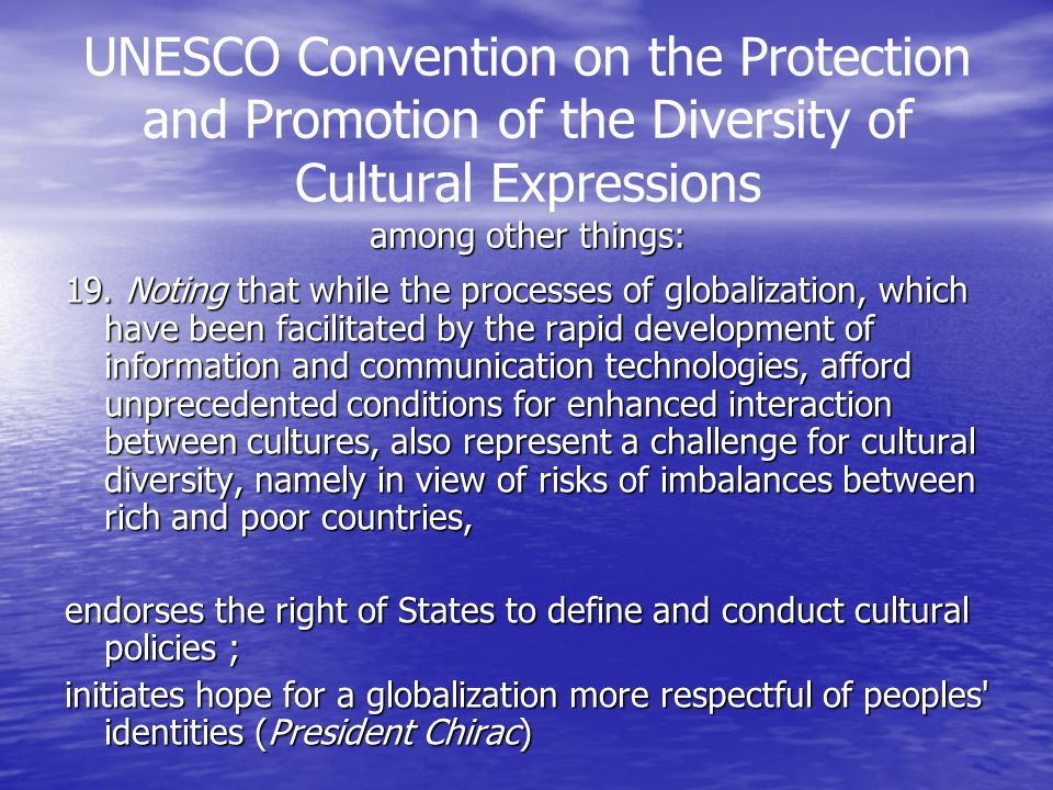 among other things: UNESCO Convention on the Protection and Promotion of the Diversity of Cultural Expressions among other things: 19.