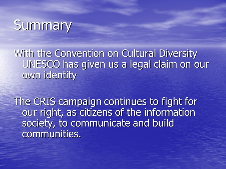 Summary With the Convention on Cultural Diversity UNESCO has given us a legal claim on our own identity The CRIS campaign continues to fight for our right, as citizens of the information society, to communicate and build communities.