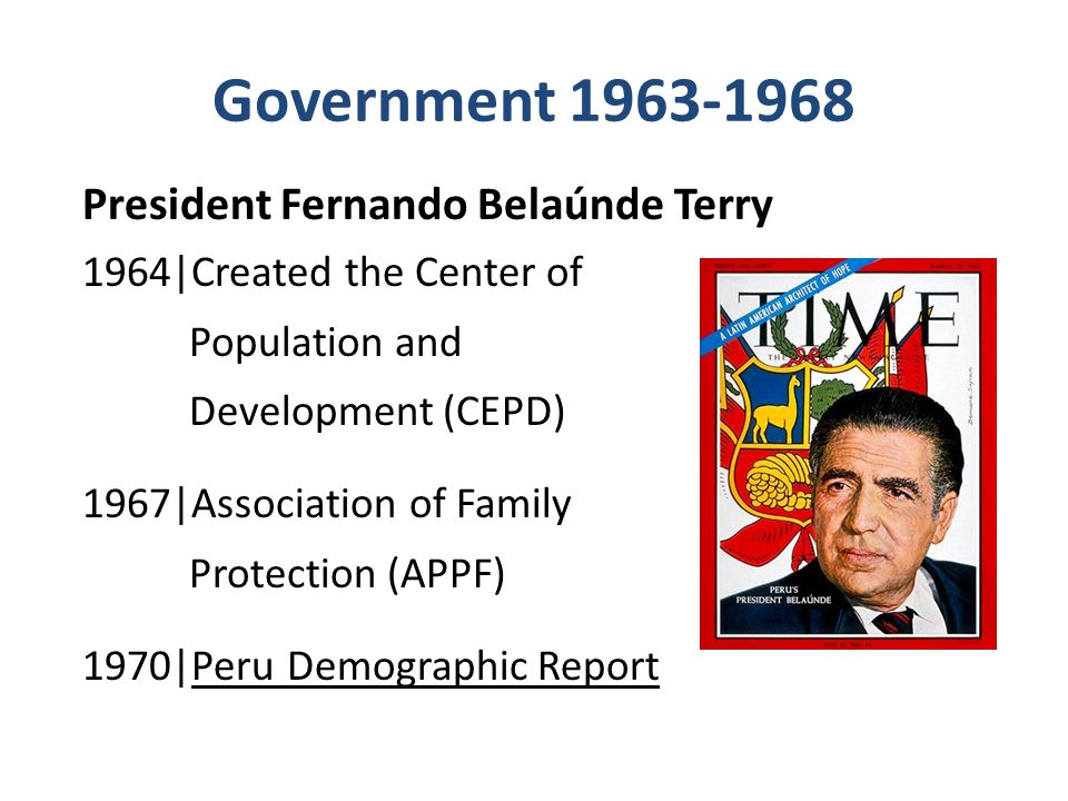 Government 1963-1968 President Fernando Belaúnde Terry 1964|Created the Center of Population and Development (CEPD) 1967|Association of Family Protection (APPF) 1970|Peru Demographic Report