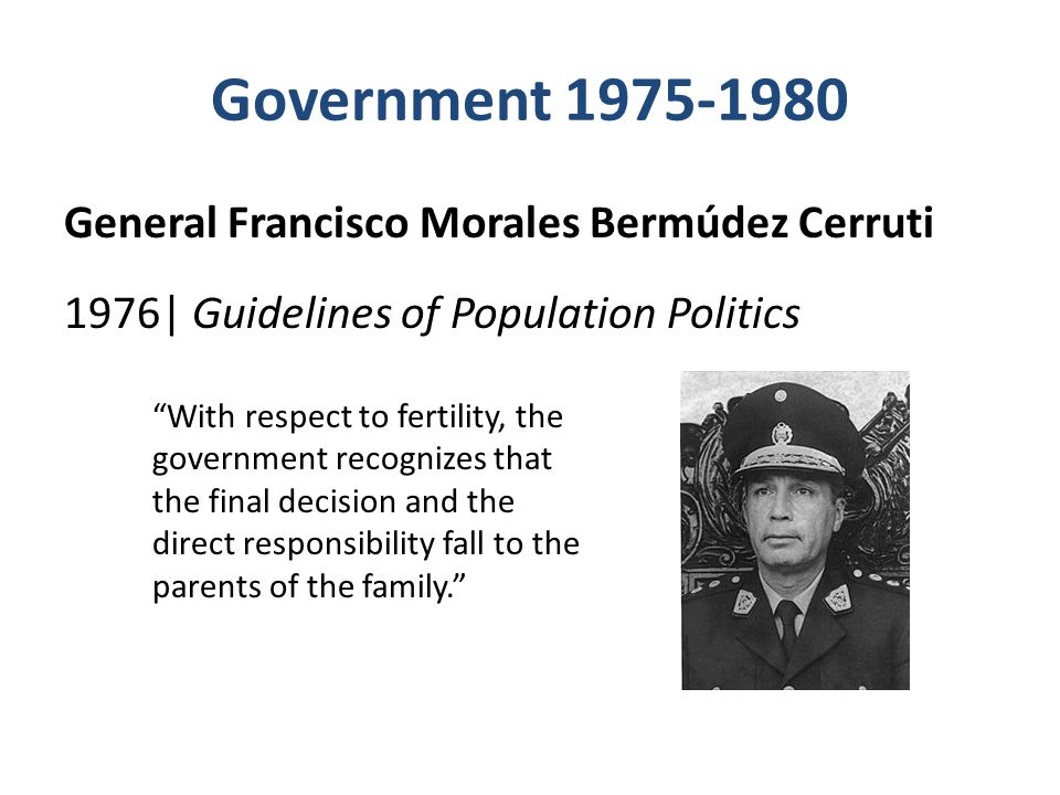 Government 1975-1980 General Francisco Morales Bermúdez Cerruti 1976| Guidelines of Population Politics With respect to fertility, the government recognizes that the final decision and the direct responsibility fall to the parents of the family.