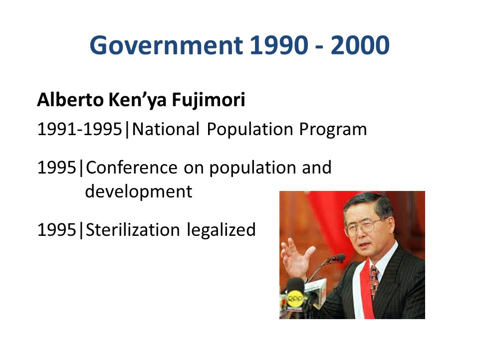 Government 1990 - 2000 Alberto Ken'ya Fujimori 1991-1995|National Population Program 1995|Conference on population and development 1995|Sterilization legalized