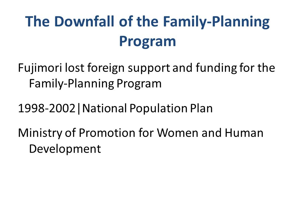 The Downfall of the Family-Planning Program Fujimori lost foreign support and funding for the Family-Planning Program 1998-2002|National Population Plan Ministry of Promotion for Women and Human Development