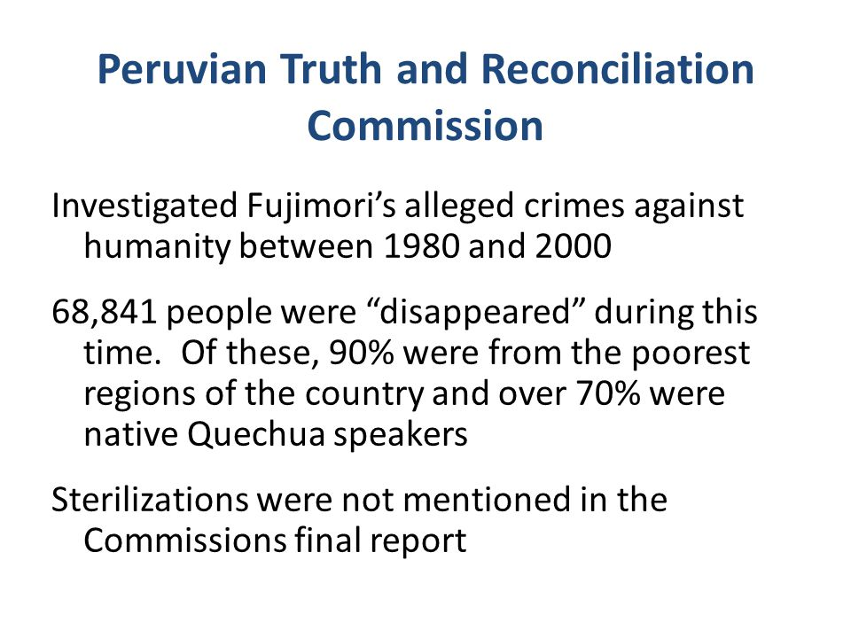 Peruvian Truth and Reconciliation Commission Investigated Fujimori's alleged crimes against humanity between 1980 and 2000 68,841 people were disappeared during this time.