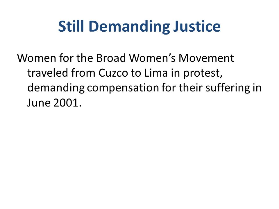 Still Demanding Justice Women for the Broad Women's Movement traveled from Cuzco to Lima in protest, demanding compensation for their suffering in June 2001.