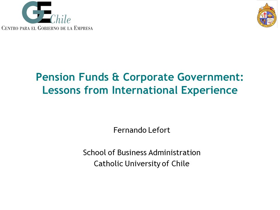Pension Funds & Corporate Government: Lessons from International Experience Fernando Lefort School of Business Administration Catholic University of C
