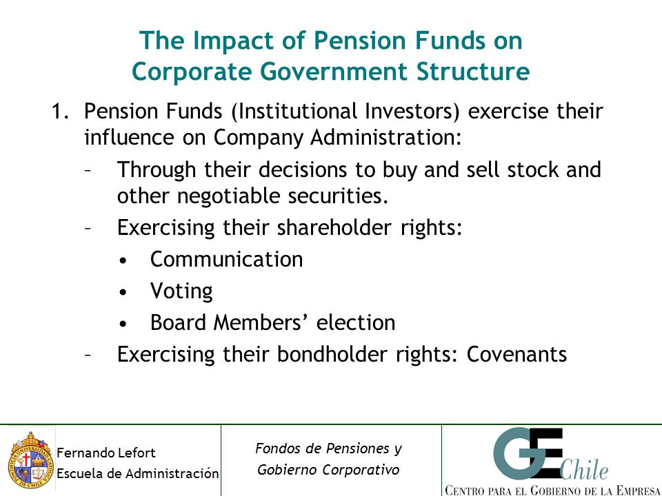 Fernando Lefort Escuela de Administración Fondos de Pensiones y Gobierno Corporativo The Impact of Pension Funds on Corporate Government Structure 1.Pension Funds (Institutional Investors) exercise their influence on Company Administration: –Through their decisions to buy and sell stock and other negotiable securities.