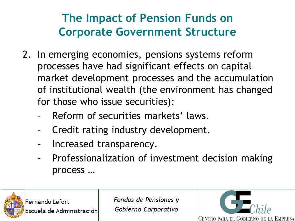 Fernando Lefort Escuela de Administración Fondos de Pensiones y Gobierno Corporativo The Impact of Pension Funds on Corporate Government Structure 2.In emerging economies, pensions systems reform processes have had significant effects on capital market development processes and the accumulation of institutional wealth (the environment has changed for those who issue securities): –Reform of securities markets' laws.