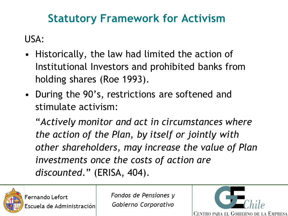 Fernando Lefort Escuela de Administración Fondos de Pensiones y Gobierno Corporativo Statutory Framework for Activism USA: Historically, the law had limited the action of Institutional Investors and prohibited banks from holding shares (Roe 1993).