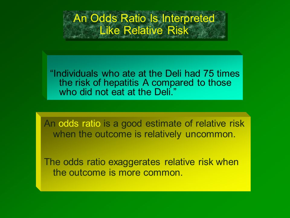 An Odds Ratio Is Interpreted Like Relative Risk Individuals who ate at the Deli had 75 times the risk of hepatitis A compared to those who did not eat at the Deli. An odds ratio is a good estimate of relative risk when the outcome is relatively uncommon.