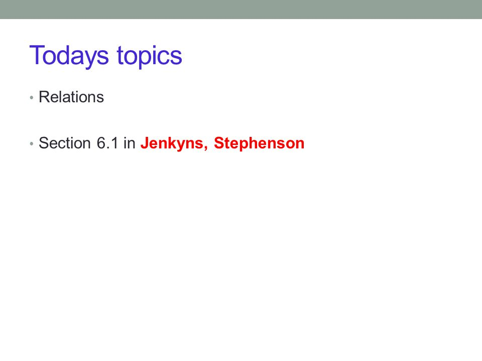 Todays topics Relations Section 6.1 in Jenkyns, Stephenson
