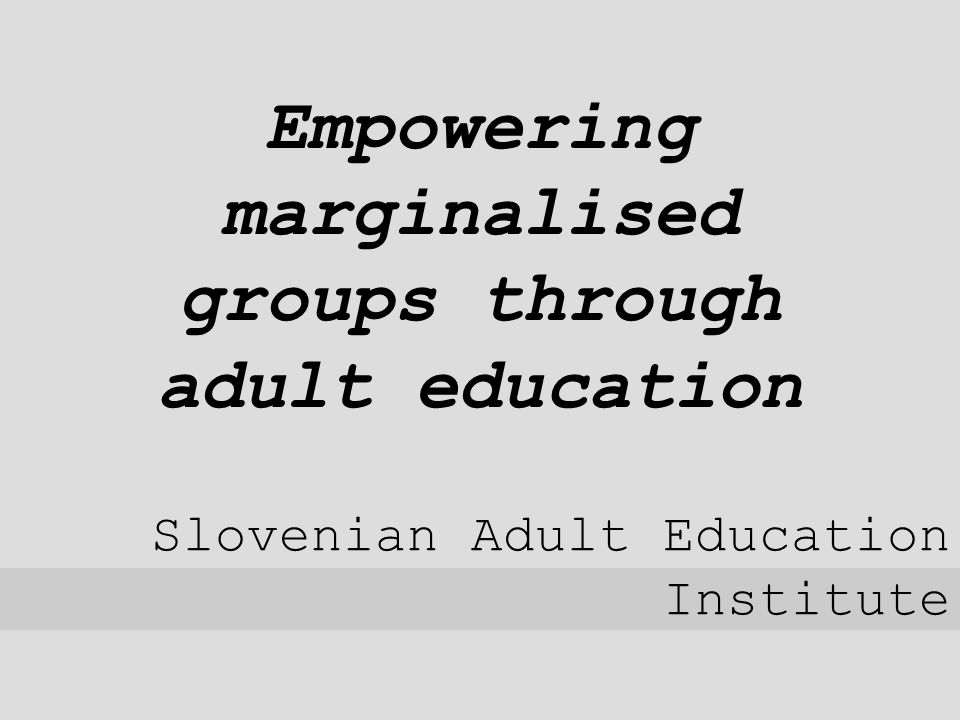 Empowering marginalised groups through adult education Slovenian Adult Education Institute