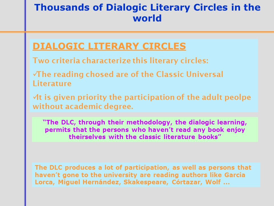 Thousands of Dialogic Literary Circles in the world DIALOGIC LITERARY CIRCLES Two criteria characterize this literary circles: The reading chosed are of the Classic Universal Literature It is given priority the participation of the adult peolpe without academic degree.