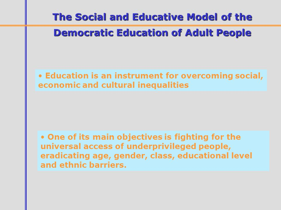 The Social and Educative Model of the Democratic Education of Adult People Education is an instrument for overcoming social, economic and cultural inequalities One of its main objectives is fighting for the universal access of underprivileged people, eradicating age, gender, class, educational level and ethnic barriers.