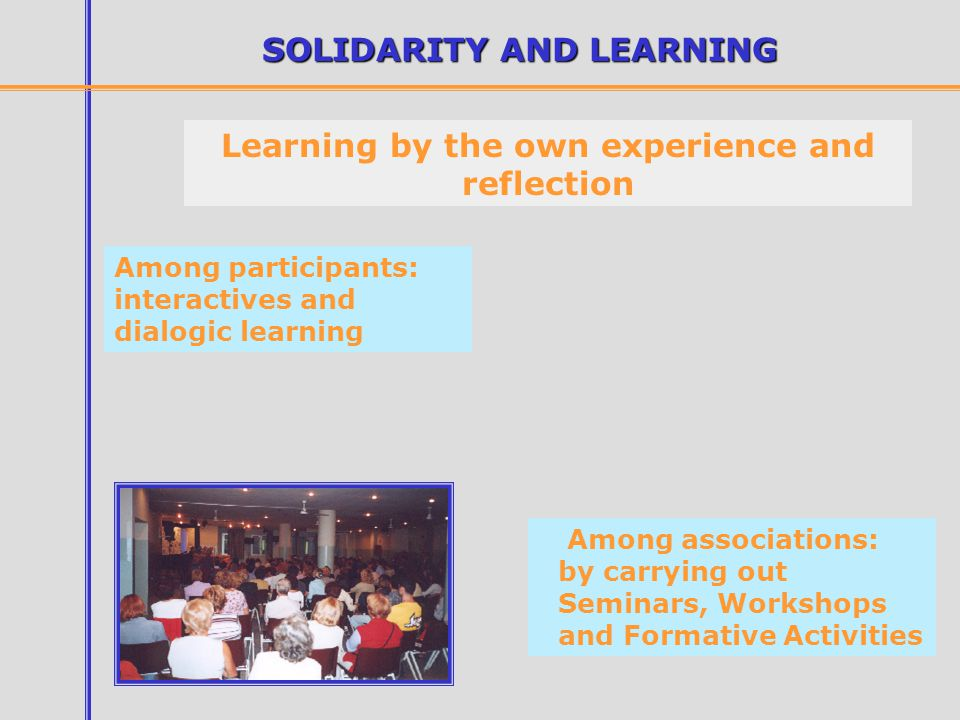 SOLIDARITY AND LEARNING Learning by the own experience and reflection Among associations: by carrying out Seminars, Workshops and Formative Activities Among participants: interactives and dialogic learning