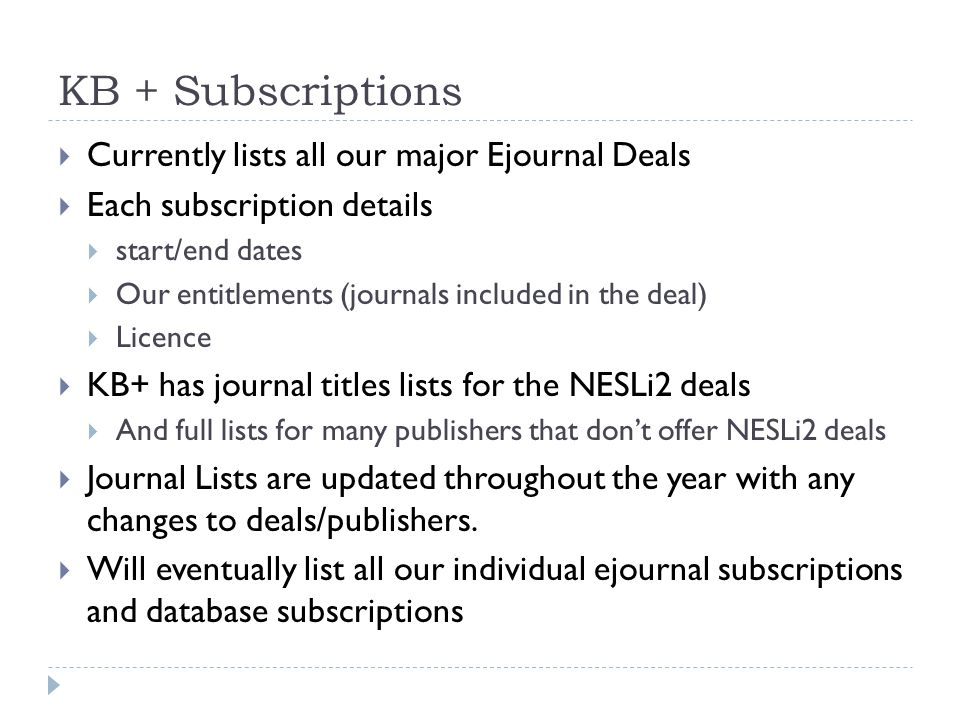 KB + Subscriptions  Currently lists all our major Ejournal Deals  Each subscription details  start/end dates  Our entitlements (journals included in the deal)  Licence  KB+ has journal titles lists for the NESLi2 deals  And full lists for many publishers that don't offer NESLi2 deals  Journal Lists are updated throughout the year with any changes to deals/publishers.