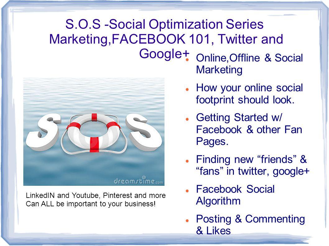 S.O.S -Social Optimization Series Marketing,FACEBOOK 101, Twitter and Google+ Online,Offline & Social Marketing How your online social footprint should look.