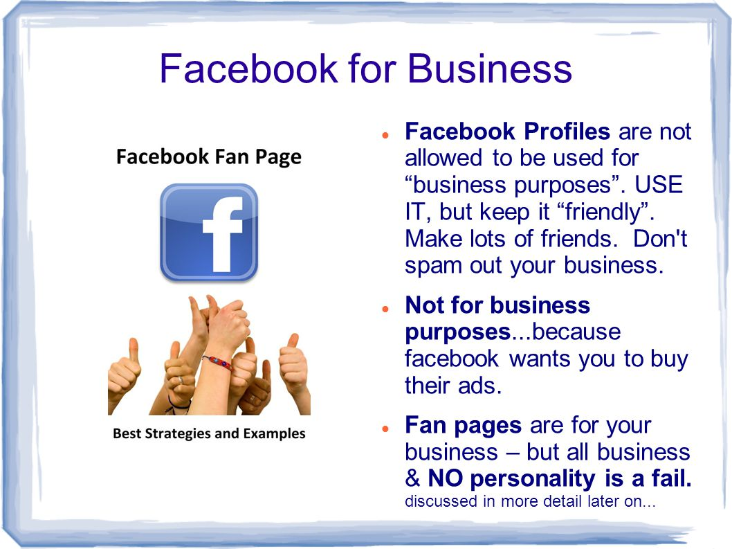 Facebook for Business Facebook Profiles are not allowed to be used for business purposes .