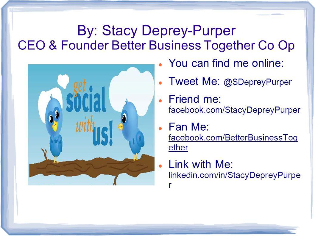 By: Stacy Deprey-Purper CEO & Founder Better Business Together Co Op You can find me online: Tweet Me: @SDepreyPurper Friend me: facebook.com/StacyDepreyPurper Fan Me: facebook.com/BetterBusinessTog ether Link with Me: linkedin.com/in/StacyDepreyPurpe r