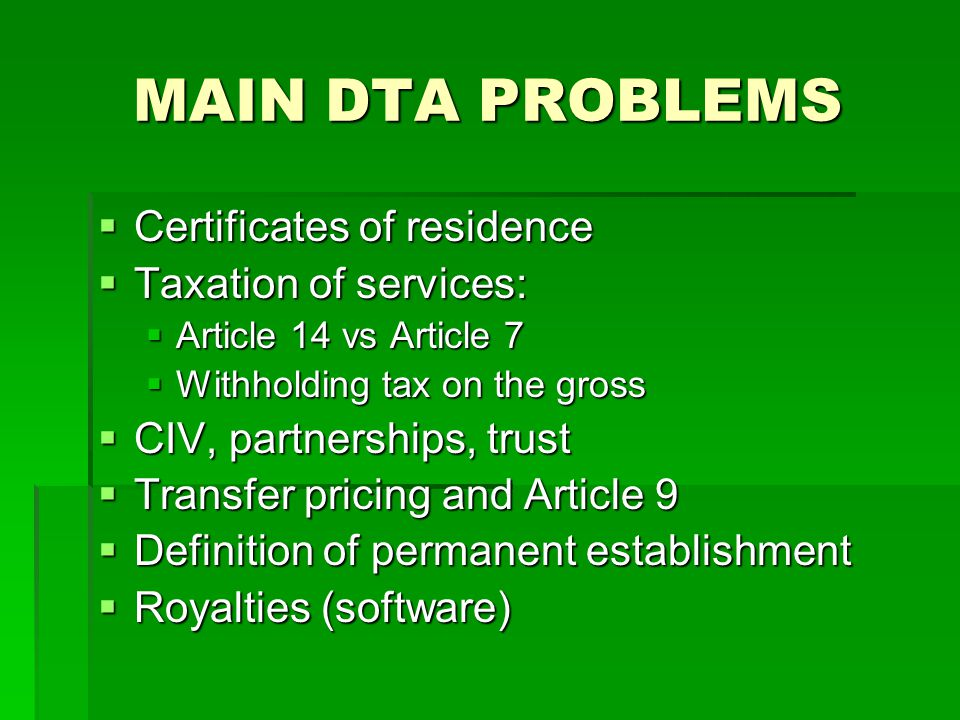 MAIN DTA PROBLEMS  Certificates of residence  Taxation of services:  Article 14 vs Article 7  Withholding tax on the gross  CIV, partnerships, trust  Transfer pricing and Article 9  Definition of permanent establishment  Royalties (software)