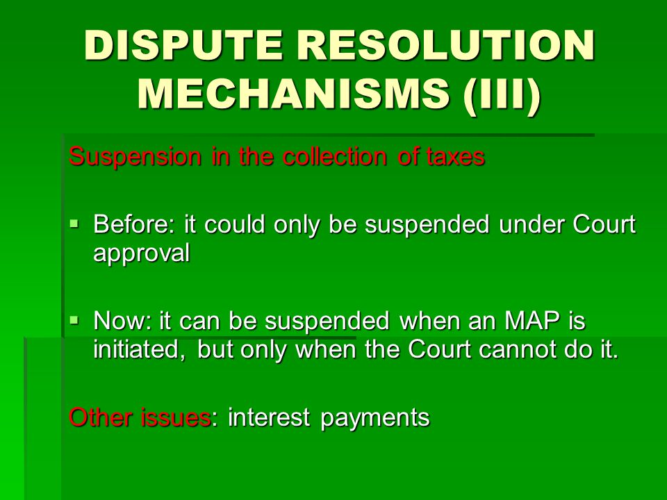 DISPUTE RESOLUTION MECHANISMS (III) Suspension in the collection of taxes  Before: it could only be suspended under Court approval  Now: it can be suspended when an MAP is initiated, but only when the Court cannot do it.