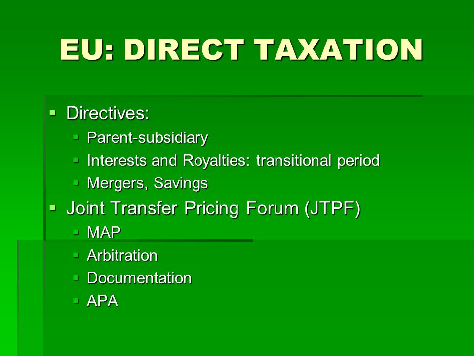 EU: DIRECT TAXATION  Directives:  Parent-subsidiary  Interests and Royalties: transitional period  Mergers, Savings  Joint Transfer Pricing Forum (JTPF)  MAP  Arbitration  Documentation  APA