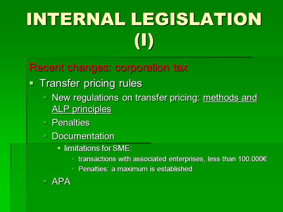 INTERNAL LEGISLATION (I) Recent changes: corporation tax  Transfer pricing rules  New regulations on transfer pricing: methods and ALP principles  Penalties  Documentation  limitations for SME:  transactions with associated enterprises, less than 100.000€  Penalties: a maximum is established  APA