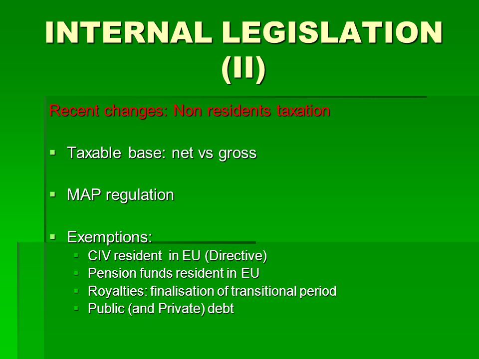 INTERNAL LEGISLATION (II) Recent changes: Non residents taxation  Taxable base: net vs gross  MAP regulation  Exemptions:  CIV resident in EU (Directive)  Pension funds resident in EU  Royalties: finalisation of transitional period  Public (and Private) debt