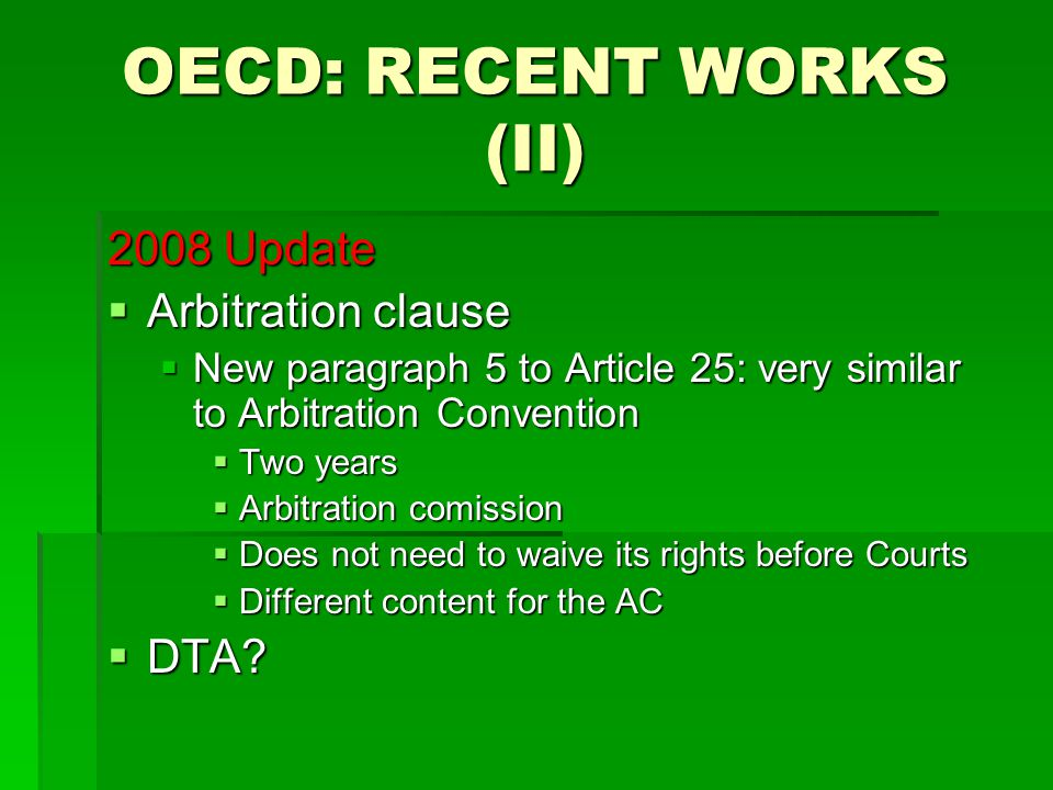 OECD: RECENT WORKS (II) 2008 Update  Arbitration clause  New paragraph 5 to Article 25: very similar to Arbitration Convention  Two years  Arbitration comission  Does not need to waive its rights before Courts  Different content for the AC  DTA?