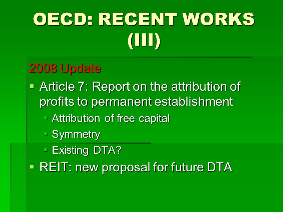 OECD: RECENT WORKS (III) 2008 Update  Article 7: Report on the attribution of profits to permanent establishment  Attribution of free capital  Symmetry  Existing DTA.