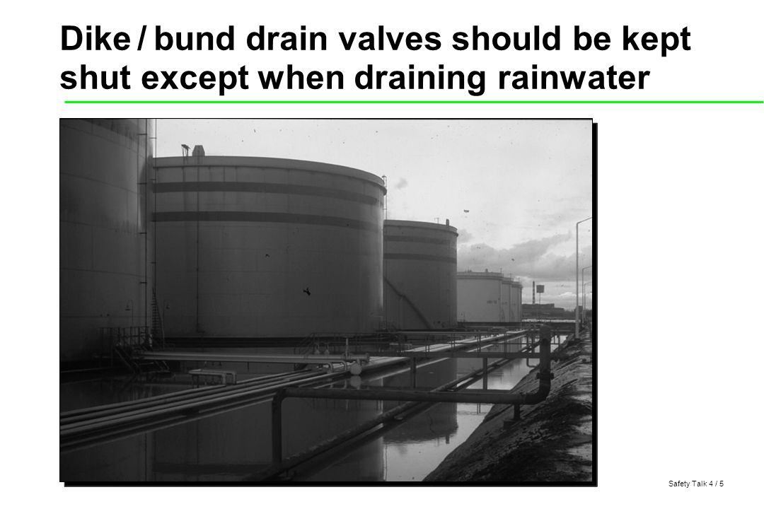 Safety Talk 4 / 5 Dike / bund drain valves should be kept shut except when draining rainwater
