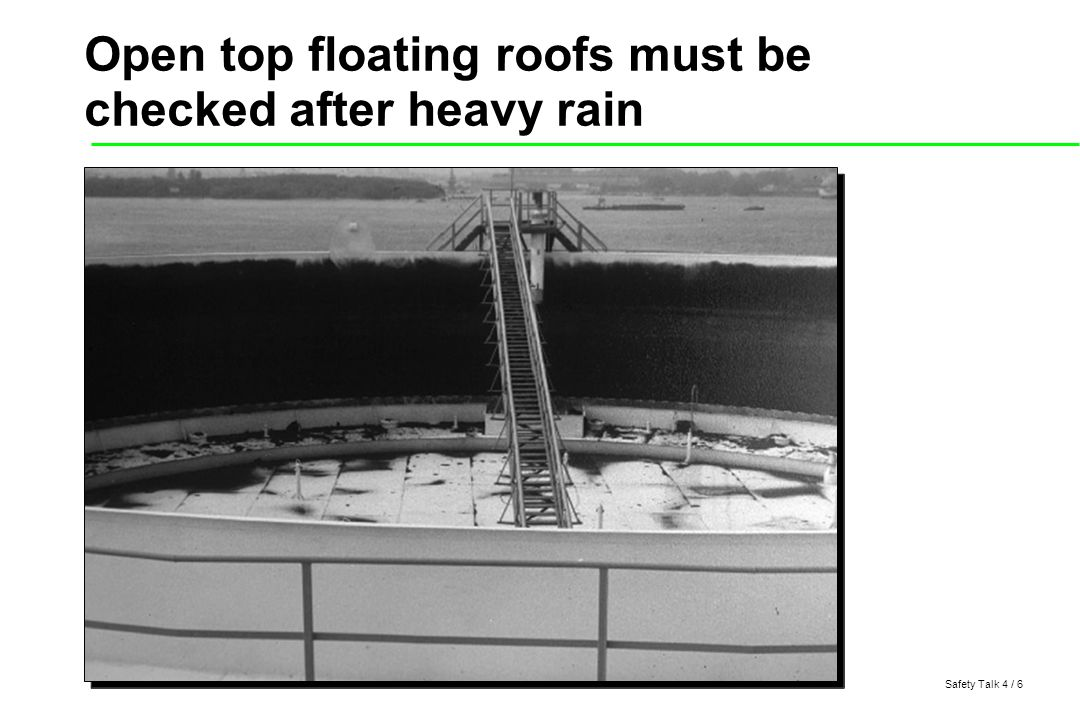 Safety Talk 4 / 6 Open top floating roofs must be checked after heavy rain