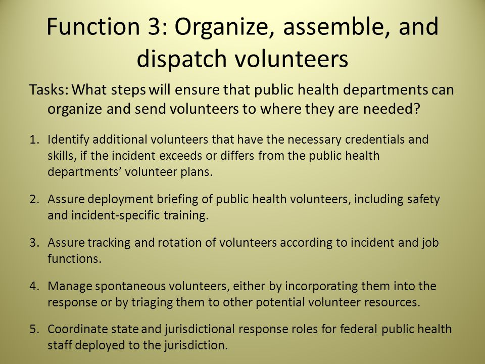 Function 3: Organize, assemble, and dispatch volunteers Tasks: What steps will ensure that public health departments can organize and send volunteers to where they are needed.