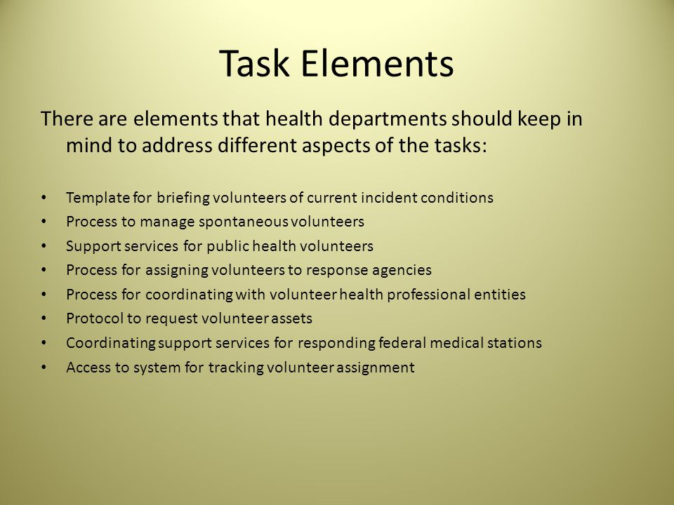 Task Elements There are elements that health departments should keep in mind to address different aspects of the tasks: Template for briefing volunteers of current incident conditions Process to manage spontaneous volunteers Support services for public health volunteers Process for assigning volunteers to response agencies Process for coordinating with volunteer health professional entities Protocol to request volunteer assets Coordinating support services for responding federal medical stations Access to system for tracking volunteer assignment