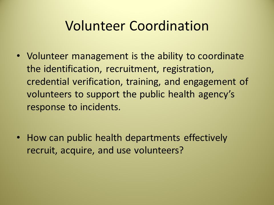 Volunteer Coordination Volunteer management is the ability to coordinate the identification, recruitment, registration, credential verification, training, and engagement of volunteers to support the public health agency's response to incidents.